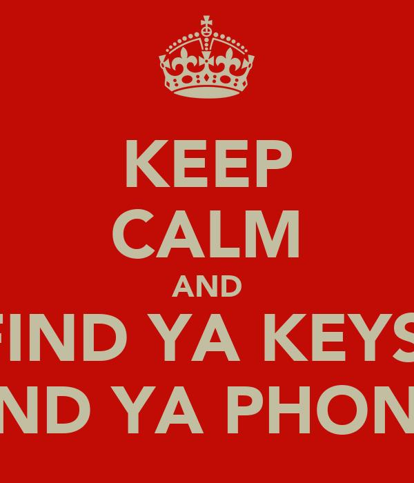 KEEP CALM AND FIND YA KEYS  FIND YA PHONE