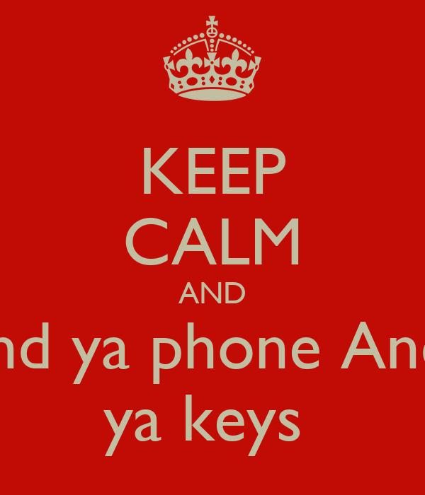 KEEP CALM AND find ya phone And  ya keys