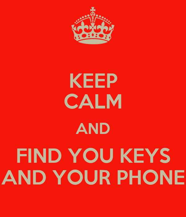 KEEP CALM AND FIND YOU KEYS AND YOUR PHONE