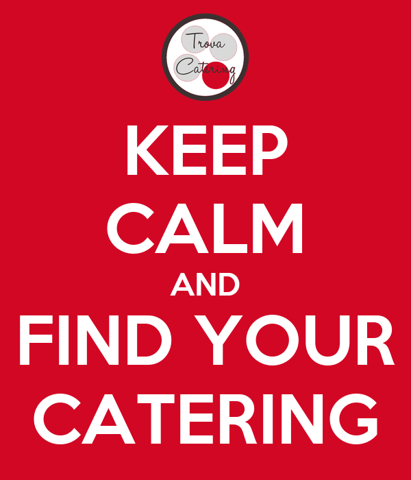 KEEP CALM AND FIND YOUR CATERING