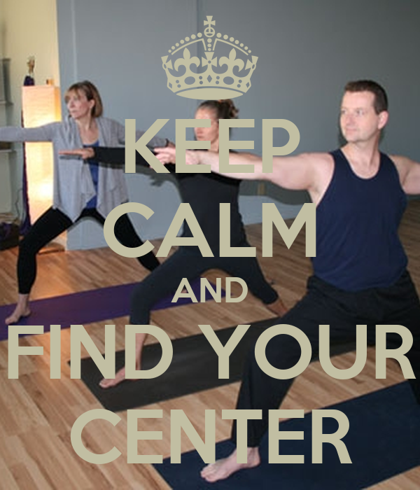 KEEP CALM AND FIND YOUR CENTER