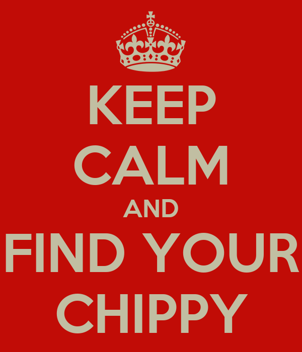 KEEP CALM AND FIND YOUR CHIPPY