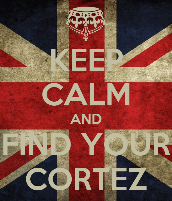 KEEP CALM AND FIND YOUR CORTEZ