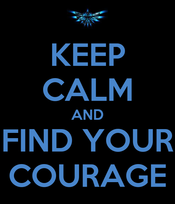 KEEP CALM AND FIND YOUR COURAGE