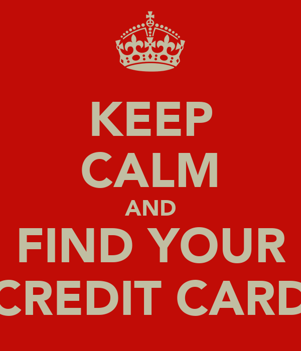 KEEP CALM AND FIND YOUR CREDIT CARD