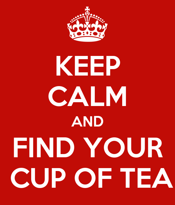 KEEP CALM AND FIND YOUR  CUP OF TEA