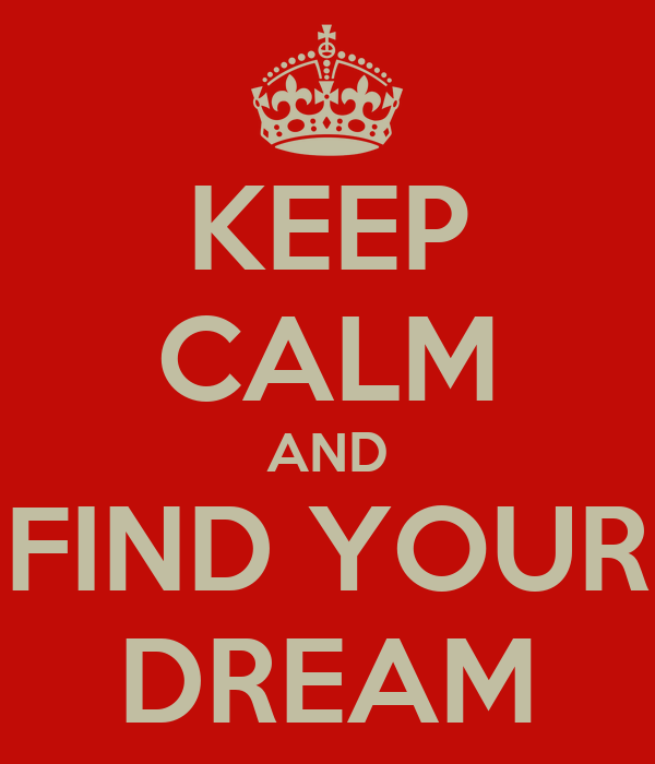 KEEP CALM AND FIND YOUR DREAM