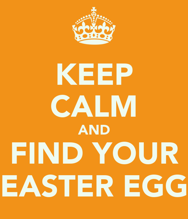 KEEP CALM AND FIND YOUR EASTER EGG