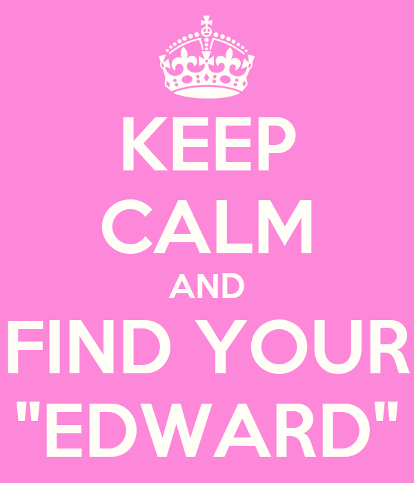 "KEEP CALM AND FIND YOUR ""EDWARD"""