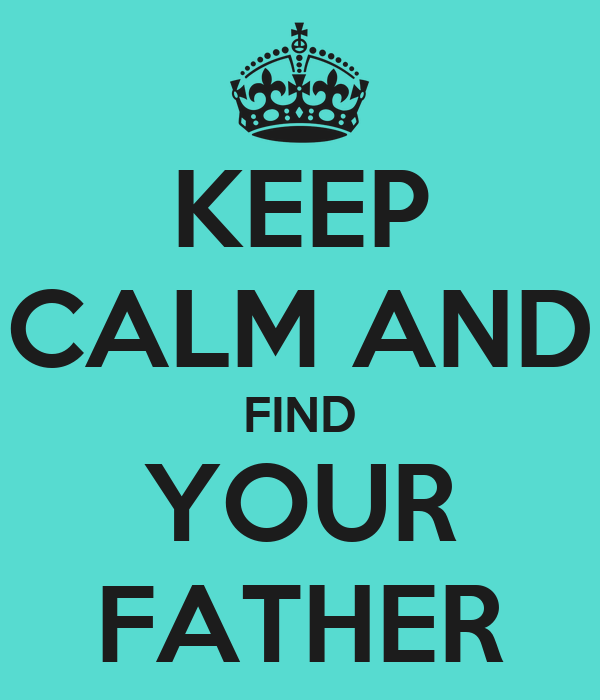 KEEP CALM AND FIND YOUR FATHER