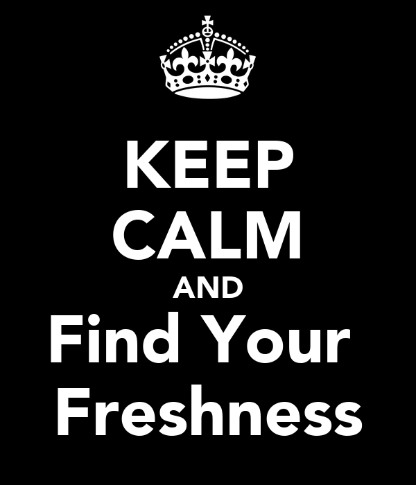 KEEP CALM AND Find Your  Freshness