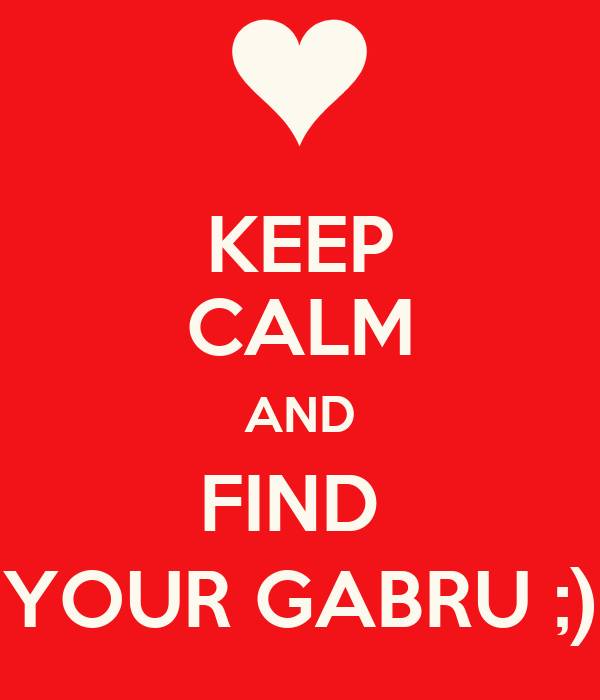 KEEP CALM AND FIND  YOUR GABRU ;)
