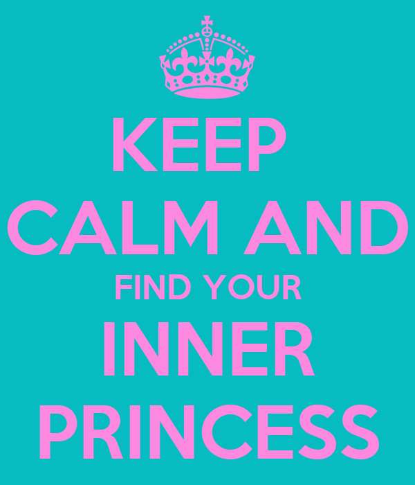 KEEP  CALM AND FIND YOUR INNER PRINCESS
