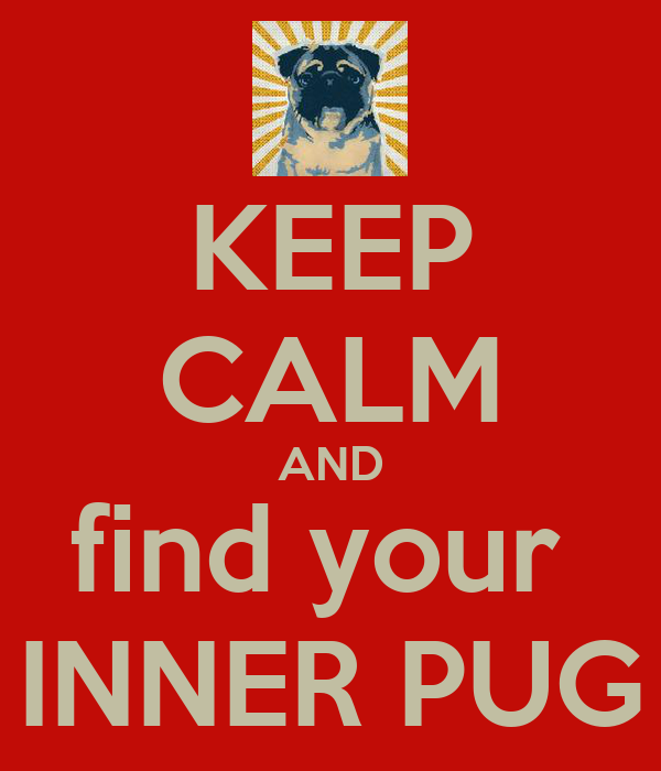 KEEP CALM AND find your  INNER PUG