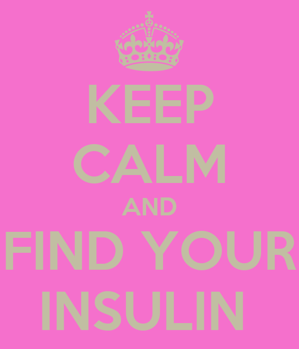 KEEP CALM AND FIND YOUR INSULIN
