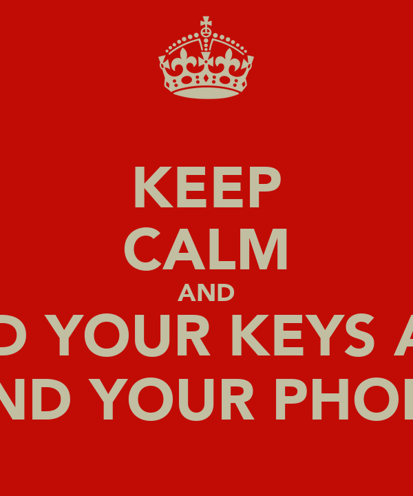 KEEP CALM AND FIND YOUR KEYS AND FIND YOUR PHONE