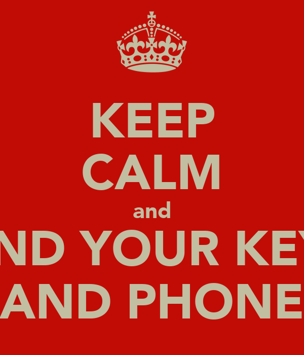 KEEP CALM and FIND YOUR KEYS AND PHONE