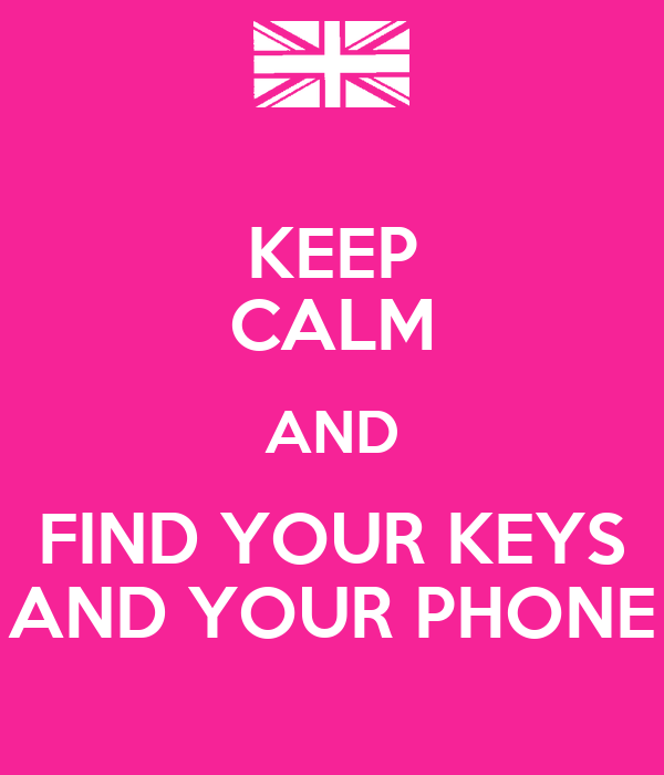 KEEP CALM AND FIND YOUR KEYS AND YOUR PHONE