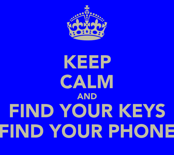 KEEP CALM AND FIND YOUR KEYS FIND YOUR PHONE