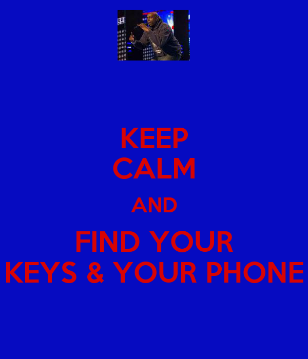 KEEP CALM AND FIND YOUR KEYS & YOUR PHONE