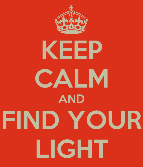 KEEP CALM AND FIND YOUR LIGHT
