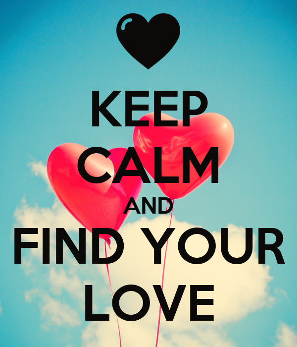 KEEP CALM AND FIND YOUR LOVE