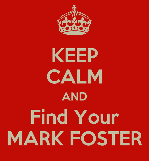 KEEP CALM AND Find Your MARK FOSTER