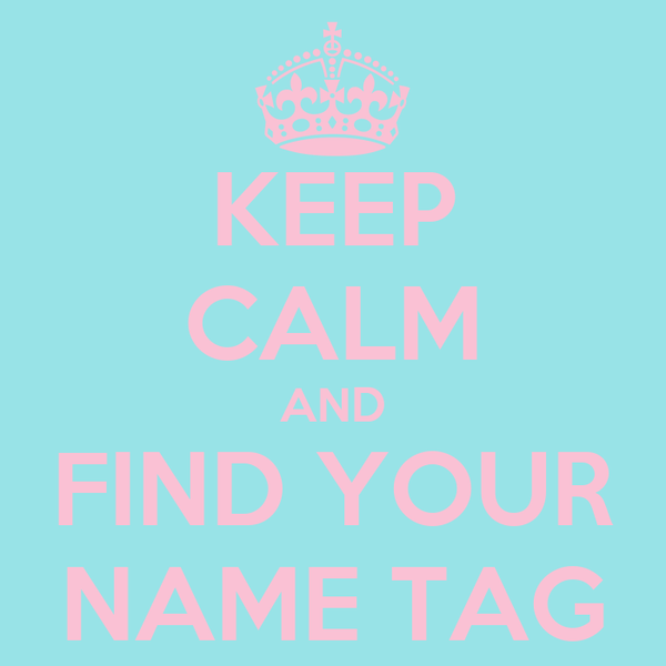 KEEP CALM AND FIND YOUR NAME TAG