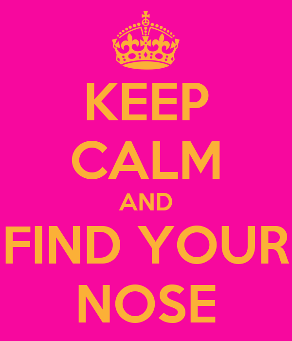 KEEP CALM AND FIND YOUR NOSE