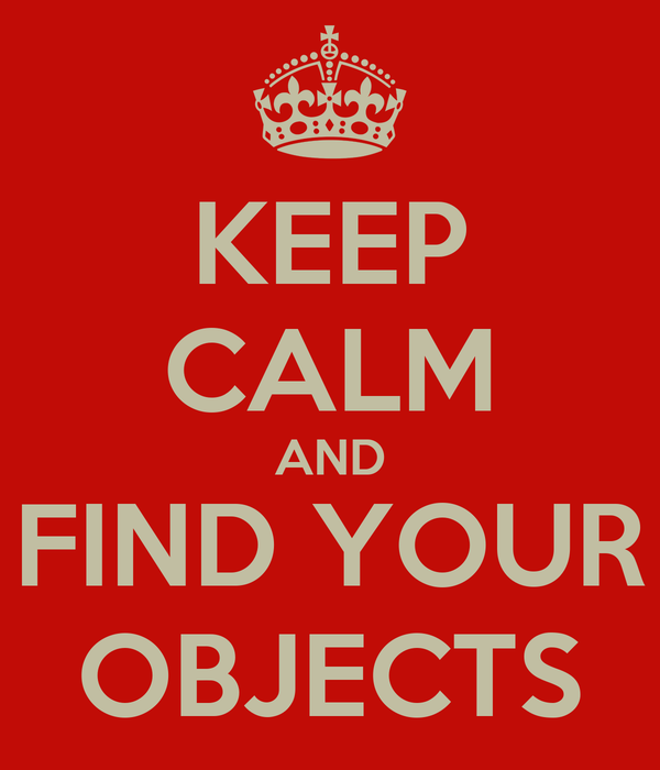 KEEP CALM AND FIND YOUR OBJECTS