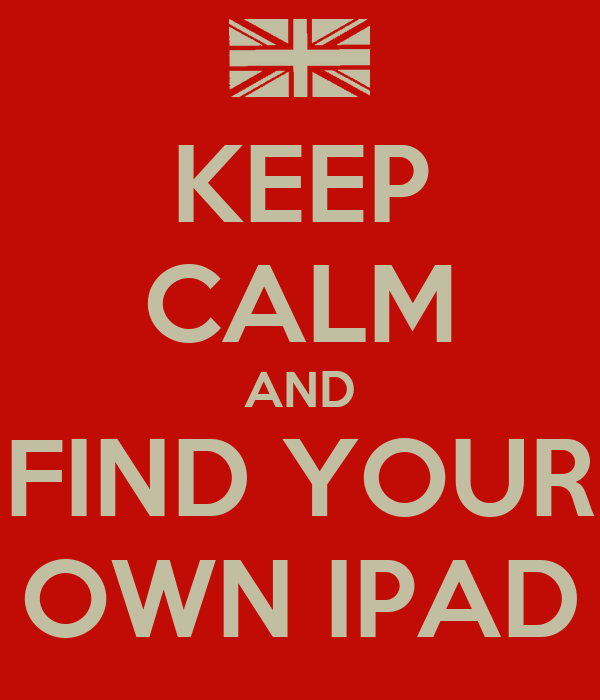 KEEP CALM AND FIND YOUR OWN IPAD