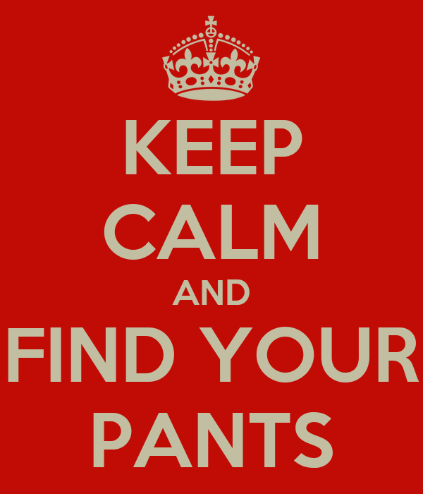 KEEP CALM AND FIND YOUR PANTS