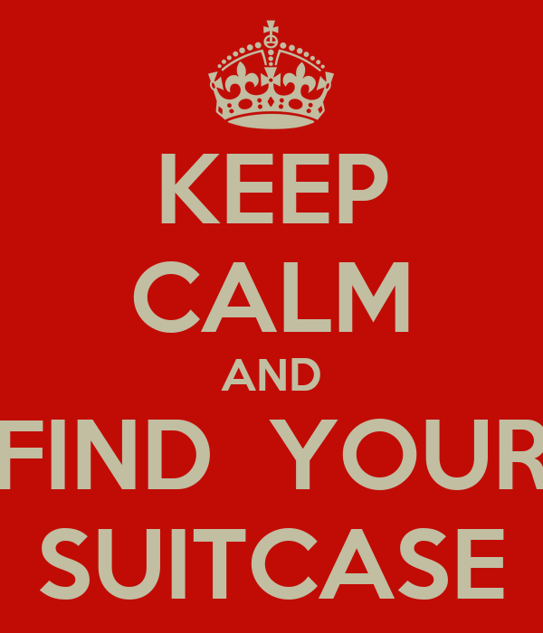 KEEP CALM AND FIND  YOUR SUITCASE