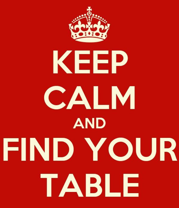KEEP CALM AND FIND YOUR TABLE