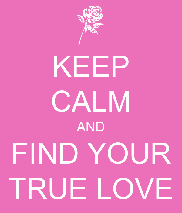 KEEP CALM AND FIND YOUR TRUE LOVE