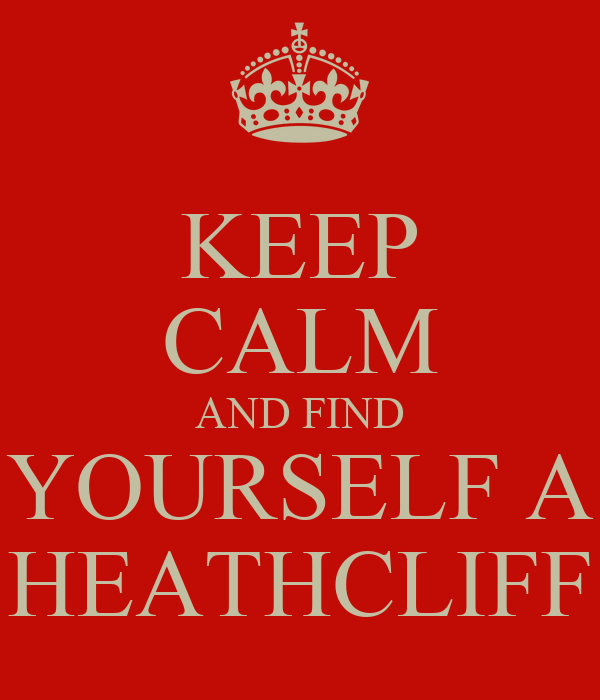 KEEP CALM AND FIND YOURSELF A HEATHCLIFF