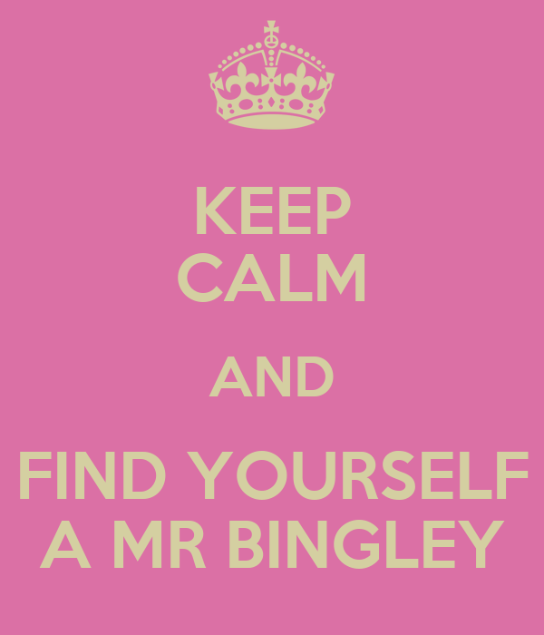 KEEP CALM AND FIND YOURSELF A MR BINGLEY