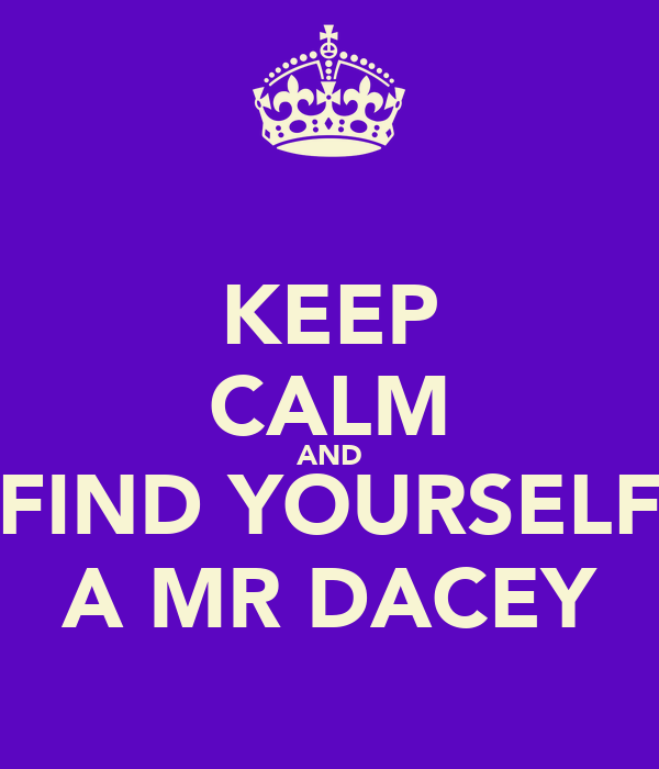 KEEP CALM AND FIND YOURSELF A MR DACEY