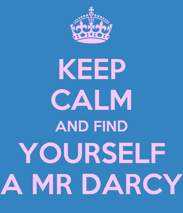 KEEP CALM AND FIND YOURSELF A MR DARCY