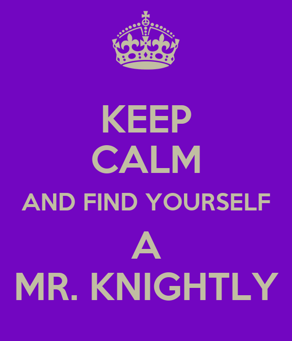 KEEP CALM AND FIND YOURSELF A MR. KNIGHTLY