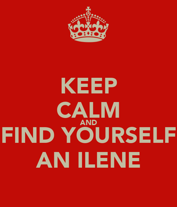 KEEP CALM AND FIND YOURSELF AN ILENE