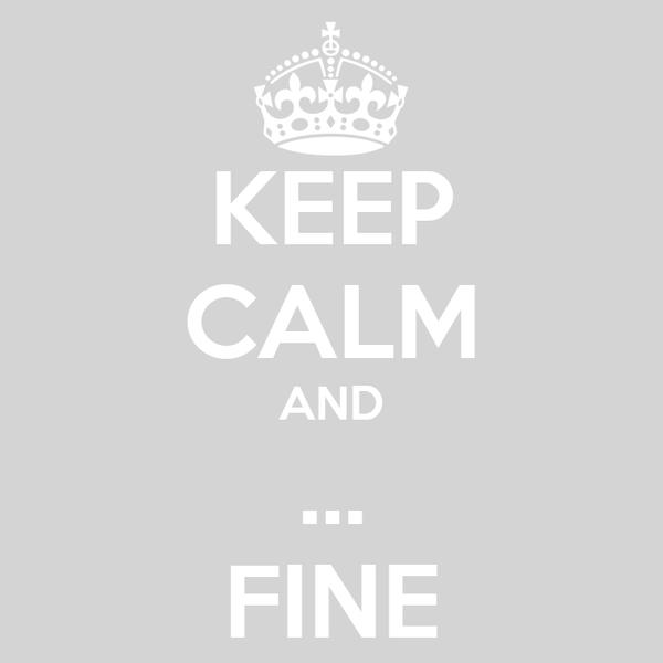 KEEP CALM AND ... FINE