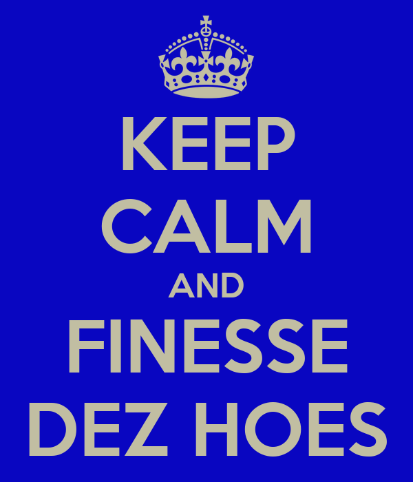 KEEP CALM AND FINESSE DEZ HOES