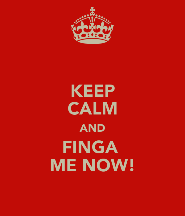 KEEP CALM AND FINGA  ME NOW!