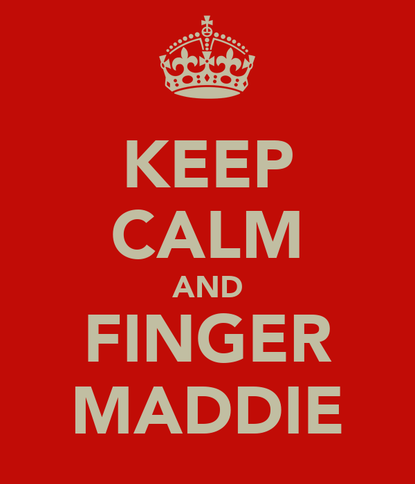 KEEP CALM AND FINGER MADDIE