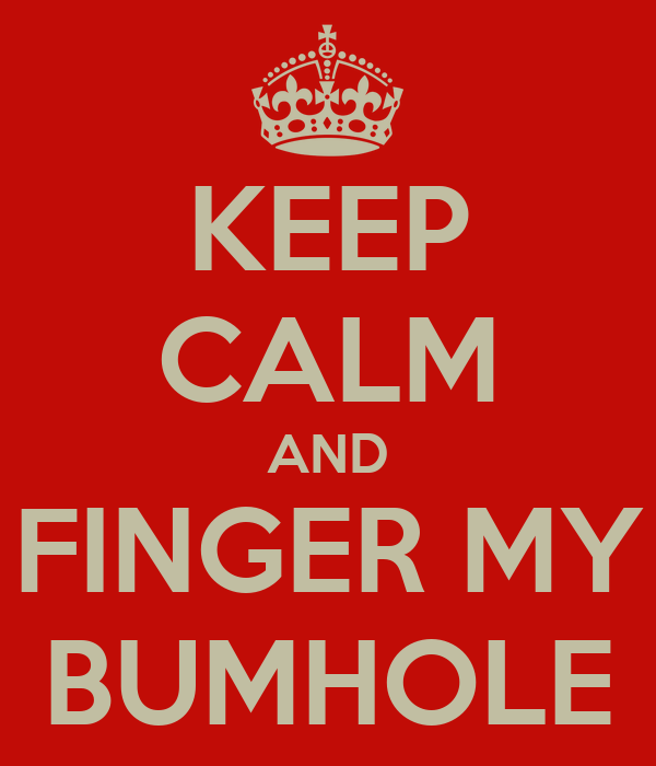 KEEP CALM AND FINGER MY BUMHOLE