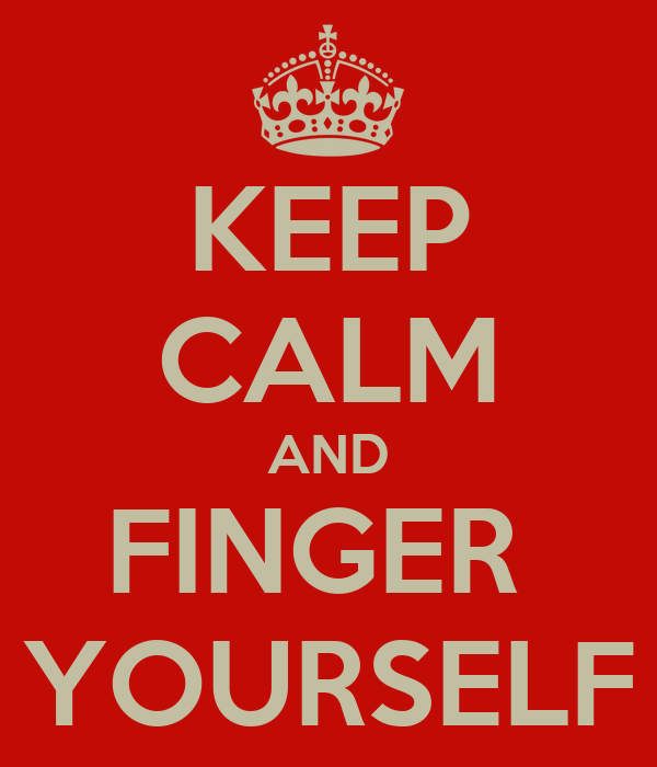 KEEP CALM AND FINGER  YOURSELF