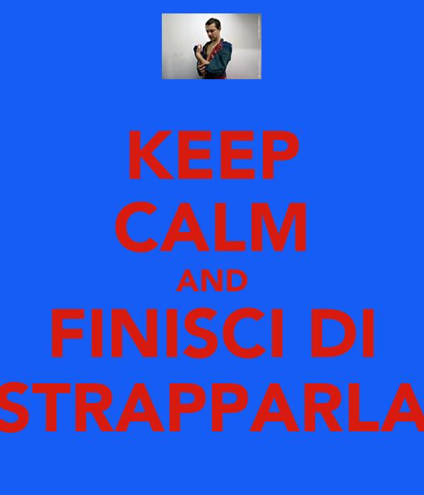 KEEP CALM AND FINISCI DI STRAPPARLA