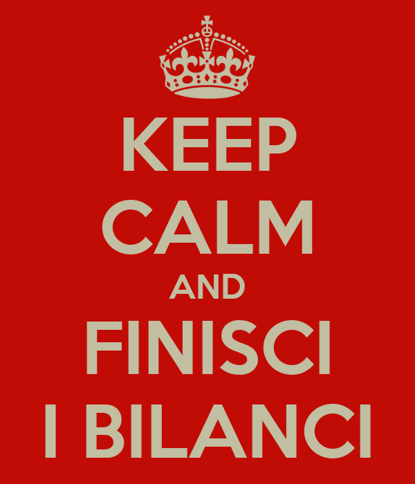 KEEP CALM AND FINISCI I BILANCI