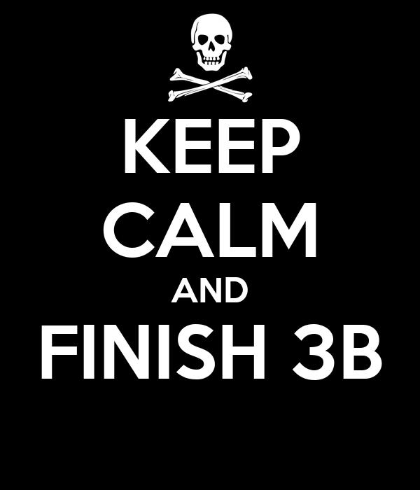 KEEP CALM AND FINISH 3B